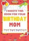 I Wrote This Book For Your Birthday Mom: The Perfect Birthday Gift For Kids to Create Their Very Own Book For Mom Cover Image