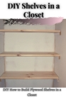 DIY Shelves іn а Closet: DIY How tо Build Plywood Shelves іn а Closet Cover Image