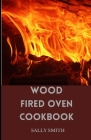 Wood Fired Oven Cookbook: Learn Several Ambrosia Recipes that can be prepared Using an Outdoor Oven Cover Image