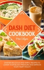 Dash Diet Cookbook: Over 80 Delicious and Simple Recipes to Lower Your Blood Pressure and Improve Your Heart Health Cover Image
