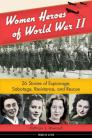 Women Heroes of World War II: 26 Stories of Espionage, Sabotage, Resistance, and Rescue (Women of Action) Cover Image