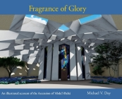 Fragrance of Glory: An Illustrated Account of the Ascension Of 'Abdu'l-Bahá Cover Image