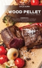 Wood Pellet and Grill Bible: 3 Books in 1: The Ultimate Guide to a Perfect Barbecue with Over 150 Recipes for BBQ and Smoked Meat, Game, Fish, Vege Cover Image