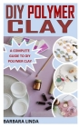 DIY Polymer Clay: A Complete Guide to DIY Polymer Clay Cover Image