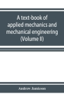 A text-book of applied mechanics and mechanical engineering. Specially Arranged for the use of Engineers Qualifying for the Institution of civil Engin Cover Image