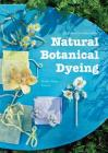 Natural Botanical Dyeing: 20 Projects for Every Season Cover Image
