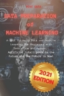 Data Preparation of Machine Learning: A 2021 Guide to Data and Machine Learning for Beginners with Tensorflow and Python. Artificial Intelligence is t Cover Image