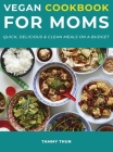 Vegan Cookbook for Moms: Quick, Delicious & Clean Meals on a Budget Cover Image