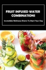 Fruit Infused Water Combinations: Incredible Wellness Elixirs To Start Your Day: Important Tips For Making Infused Water Cover Image