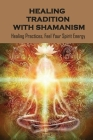 Healing Tradition With Shamanism: Healing Practices, Feel Your Spirit Energy: Shaman Deep Healing Cover Image