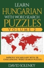 Learn Hungarian with Word Search Puzzles Volume 2: Learn Hungarian Language Vocabulary with 130 Challenging Bilingual Word Find Puzzles for All Ages Cover Image