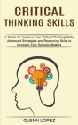 Critical Thinking Skills: Advanced Strategies and Reasoning Skills to Increase Your Decision Making (A Guide for Improve Your Critical Thinking Cover Image