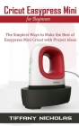 Cricut Easypress Mini for Beginners: The Simplest Ways to Make the Best of Easypress Mini Cricut with Project Ideas Cover Image