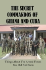 The Secret Commandos Of Ghana And Cuba: Things About The Armed Forces You Did Not Know: Commandos Cover Image