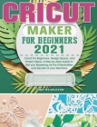 Cricut Maker for Beginners 2021: Cricut For Beginners, Design Space, and Project Ideas. A Step-by-step Guide to Get you Mastering all the Potentialiti Cover Image