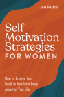 Self Motivation Strategies for Women: How to Achieve Your Goals to Transform Every Aspect of Your Life Cover Image