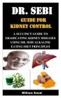 Dr. Sebi Guide for Kidney Control: A Succinct Guide to Eradicating Kidney Diseases Using Dr. Sebi Alkaline Eating Diet Principles Cover Image