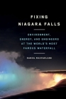 Fixing Niagara Falls: Environment, Energy, and Engineers at the World's Most Famous Waterfall (Nature | History | Society) Cover Image