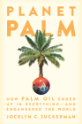 Planet Palm: How Palm Oil Ended Up in Everything--And Endangered the World Cover Image