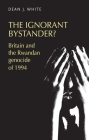 The Ignorant Bystander?: Britain and the Rwandan Genocide of 1994 Cover Image