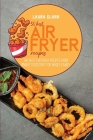 50 Best Air Fryed Recipes: The Best Everyday Recipes From Dinner to Dessert For Whole Family Cover Image