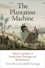 The Plantation Machine: Atlantic Capitalism in French Saint-Domingue and British Jamaica (Early Modern Americas) Cover Image