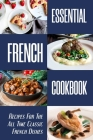 Essential French Cookbook: Recipes For The All Time Classic French Dishes: Healthy French Dessert Recipes Cover Image
