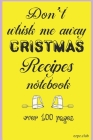 Don't Whisk Me Away Christmas Recipes Notebook: Over 100 Pages for your Christmas recipes notes etc Cover Image