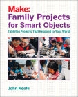 Family Projects for Smart Objects: Tabletop Projects That Respond to Your World Cover Image