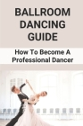 Ballroom Dancing Guide: How To Become A Professional Dancer: Ballroom Dancing Book Cover Image