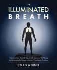 The Illuminated Breath: Transform Your Physical, Cognitive & Emotional Well-Being by Harnessing the Science of Ancient Yoga Breath Practices Cover Image