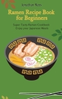 Super Ramen Recipe Book for Beginners: Super Tasty, Quick and Easy Ramen Collection Cover Image