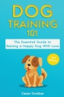 Dog Training 101: The Essential Guide to Raising A Happy Dog With Love. Train The Perfect Dog Through House Training, Basic Commands, Cr Cover Image