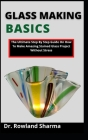 Glass Making Basics: The Ultimate Step By Step Guide On How To Make Amazing Stained Glass Projects Without Stress Cover Image
