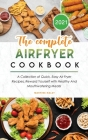 The Complete Air Fryer Cookbook 2021: A Collection of Quick, Easy Air Fryer Recipes, Reward Yourself with Healthy And Mouthwatering Meals! Cover Image