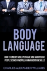 Body Language: How to Understand, Persuade and Manipulate People Using Powerful Communication Skills Cover Image