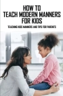 How To Teach Modern Manners For Kids: Teaching Kids Manners And Tips For Parents: Life Skills To Teach Your Child Cover Image