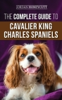 The Complete Guide to Cavalier King Charles Spaniels: Selecting, Training, Socializing, Caring For, and Loving Your New Cavalier Puppy Cover Image