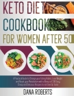 Keto Diet Cookbook for Women After 50: A Practical Guide To Change Your Eating Habits, Lose Weight And Reset Your Metabolism With A Bonus Of 200 Easy, Cover Image