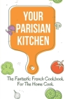 Your Parisian Kitchen: The Fantastic French Cookbook For The Home Cook: French Home Cooking Recipes Cover Image