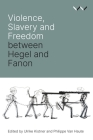 Violence, Slavery and Freedom Between Hegel and Fanon Cover Image