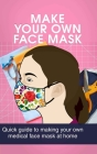 Make Your Own Face Mask: Quick Guide to Making Your Own Medical Face Mask at Home Cover Image