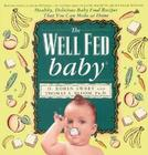 The Well Fed Baby: Healthy, Delicious Baby Food Recipes That You Can Make At Home Cover Image