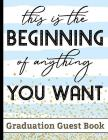 This Is The Beginning Of Anything You Want - Graduation Guest Book: For Graduates - Party Guests Sign In and Write Special Messages & Words of Inspira Cover Image