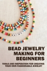 Bead Jewelry Making For Beginners: Tools And Inspiration For Creating Your Own Fashionable Jewelry: Wire Wrapping Crystals Book Cover Image