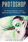 Photoshop: The Ultimate Beginners' Guide to Mastering Adobe Photoshop in 1 Week Cover Image