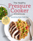 The Healthy Pressure Cooker Cookbook: Nourishing Meals Made Fast Cover Image