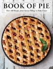 The Book of Pie: Over 100 Recipes, from Savory Fillings to Flaky Crusts Cover Image