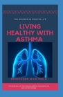 Living Healthy with Asthma: This Book will put through how you can always stay healthy with asthma Cover Image