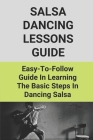 Salsa Dancing Lessons Guide: Easy-To-Follow Guide In Learning The Basic Steps In Dancing Salsa: Guide To Learning How To Salsa Dance Cover Image